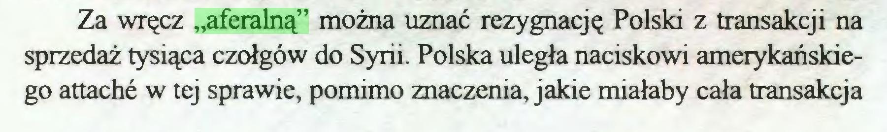 """(...) Za wręcz """"aferalną"""" można uznać rezygnację Polski z transakcji na sprzedaż tysiąca czołgów do Syrii. Polska uległa naciskowi amerykańskiego attache w tej sprawie, pomimo znaczenia, jakie miałaby cała transakcja..."""
