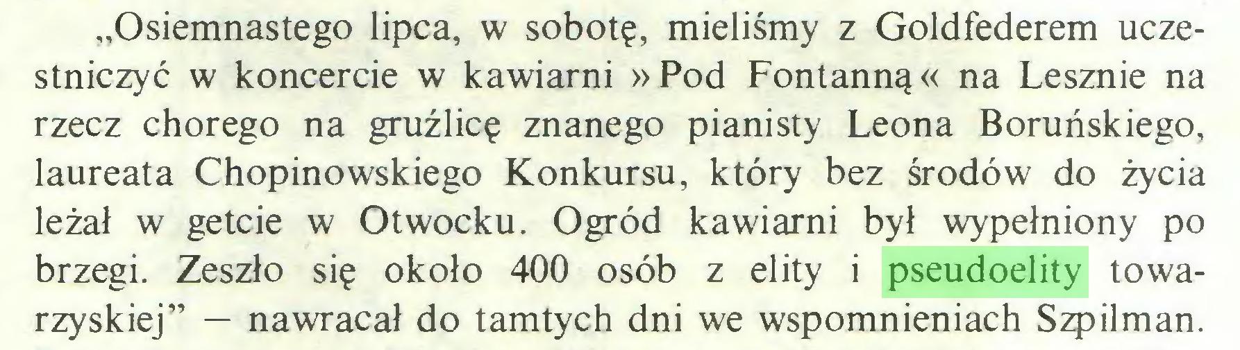 """(...) """"Osiemnastego lipca, w sobotę, mieliśmy z Goldfederem uczestniczyć w koncercie w kawiarni »Pod Fontanną« na Lesznie na rzecz chorego na gruźlicę znanego pianisty Leona Boruńskiego, laureata Chopinowskiego Konkursu, który bez środo w do życia leżał w getcie w Otwocku. Ogród kawiarni był wypełniony po brzegi. Zeszło się około 400 osób z elity i pseudoelity towarzyskiej"""" — nawracał do tamtych dni we wspomnieniach Szpilman..."""