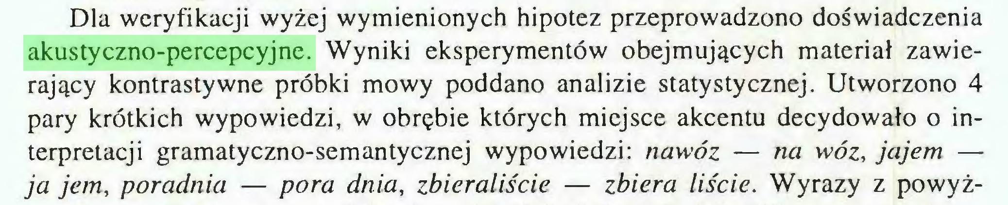 (...) Dla weryfikacji wyżej wymienionych hipotez przeprowadzono doświadczenia akustyczno-percepcyjne. Wyniki eksperymentów obejmujących materiał zawierający kontrastywne próbki mowy poddano analizie statystycznej. Utworzono 4 pary krótkich wypowiedzi, w obrębie których miejsce akcentu decydowało o interpretacji gramatyczno-semantycznej wypowiedzi: nawóz — na wóz, jajem — ja jem, poradnia — pora dnia, zbieraliście — zbiera liście. Wyrazy z powyż...