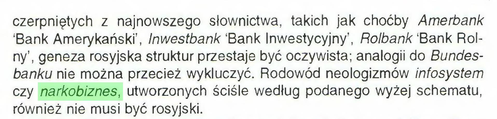 (...) czerpniętych z najnowszego słownictwa, takich jak choćby Amerbank 'Bank Amerykański', Inwestbank 'Bank Inwestycyjny', Rolbank 'Bank Rolny', geneza rosyjska struktur przestaje być oczywista; analogii do Bundesbanku nie można przecież wykluczyć. Rodowód neologizmów infosystem czy narkobiznes, utworzonych ściśle według podanego wyżej schematu, również nie musi być rosyjski...