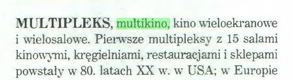 (...) MULTIPLEKS, multikino, kino wieloekranowe i wielosalowe. Pierwsze multipleksy z 15 salami kinowymi, kręgielniami, restauracjami i sklepami powstały w 80. latach XX w. w USA; w Europie...