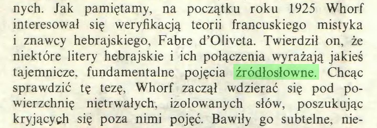 (...) nych. Jak pamiętamy, na początku roku 1925 Whorf interesował się weryfikacją teorii francuskiego mistyka i znawcy hebrajskiego, Fabre d'01iveta. Twierdził on, że niektóre litery hebrajskie i ich połączenia wyrażają jakieś tajemnicze, fundamentalne pojęcia źródłosłowne. Chcąc sprawdzić tę tezę, Whorf zaczął wdzierać się pod powierzchnię nietrwałych, izolowanych słów, poszukując kryjących się poza nimi pojęć. Bawiły go subtelne, nie...