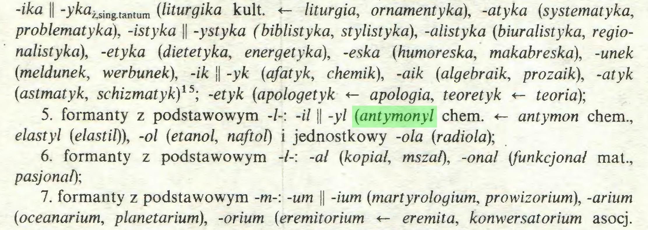 (...) -ika || -yka¿sin&tantum (liturgika kult. «- liturgia, ornamentyka), -atyka (systematyka, problematyka), -istyka || -ystyka (biblistyka, stylistyka), -alistyka {biuralistyka, regionalistyka), -etyka (dietetyka, energetyka), -eska (humoreska, makabreska), -unek {meldunek, werbunek), -ik || -yk (afatyk, chemik), -aik (algebraik, prozaik), -atyk {astmatyk, schizmatyk)15; -etyk {apologetyk apología, teoretyk <- teoria); 5. formanty z podstawowym -/-: -il || -yl {antymonyl chem. <- antymon chem., elastyl {elastil)), -ol {etanol, naftol) i jednostkowy -ola {radiola); 6. formanty z podstawowym -1-: -al {kopiał, mszał), -onal {funkcjonał mat., pasjonat); 7. formanty z podstawowym -m-: -um || -ium {martyrologium, prowizorium), -arium {oceanarium, planetarium), -orium {eremitorium *- eremita, konwersatorium asocj...