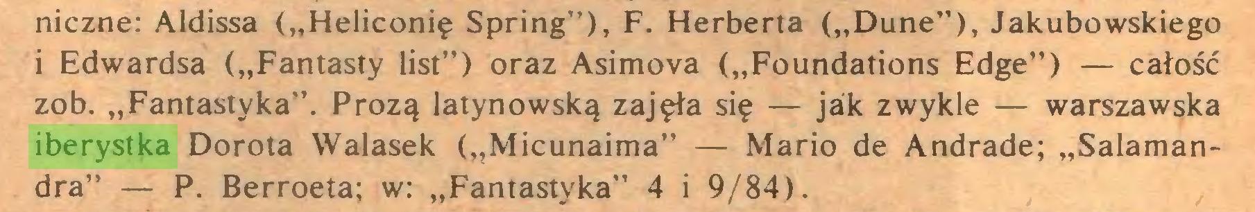 """(...) niczne: Aldissa (""""Heliconię Spring""""), F. Herberta (""""Dune""""), Jakubowskiego i Edwardsa (""""Fantasty list"""") oraz Asimova (""""Foundations Edge"""") — całość zob. """"Fantastyka"""". Prozą latynowską zajęła się — jak zwykle — warszawska iberystka Dorota Walasek (""""Micunaima"""" — Mario de Andrade; """"Salamandra"""" — P. Berroeta; w: """"Fantastyka"""" 4 i 9/84)..."""