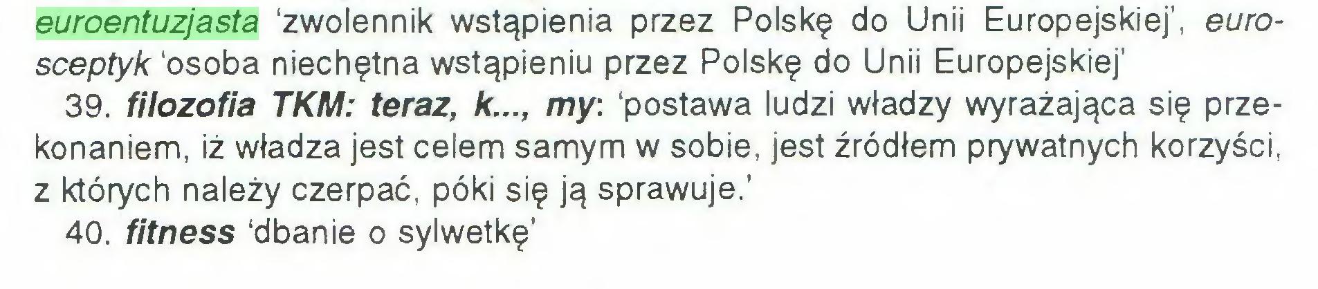 (...) euroentuzjasta 'zwolennik wstąpienia przez Polskę do Unii Europejskiej', eurosceptyk 'osoba niechętna wstąpieniu przez Polskę do Unii Europejskiej' 39. filozofia TKM: teraz, k..., my: 'postawa ludzi władzy wyrażająca się przekonaniem, iż władza jest celem samym w sobie, jest źródłem prywatnych korzyści, z których należy czerpać, póki się ją sprawuje.' 40. fitness 'dbanie o sylwetkę'...