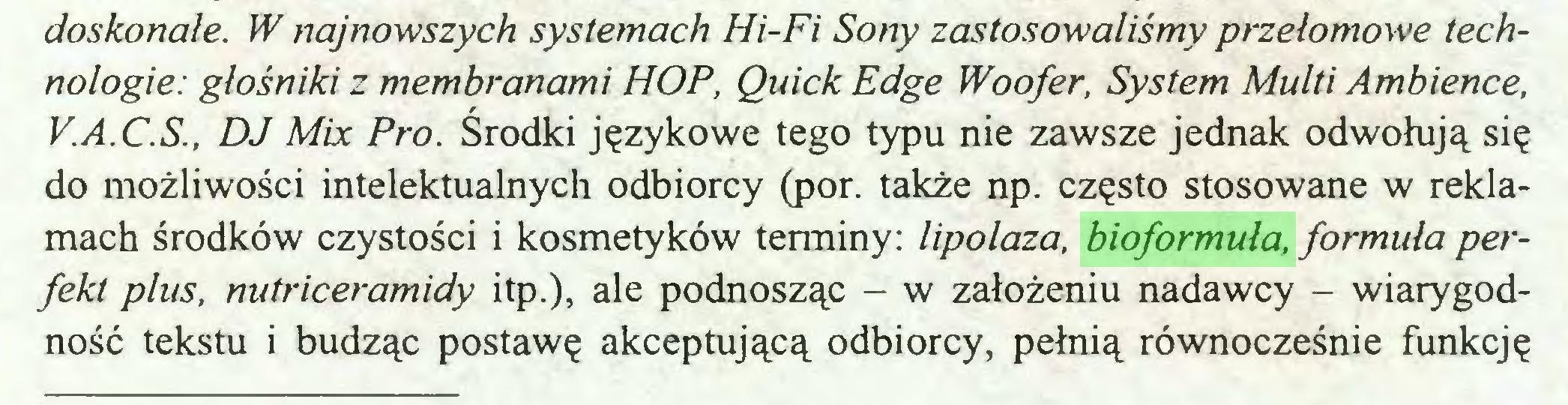 (...) doskonałe. W najnowszych systemach Hi-Fi Sony zastosowaliśmy przełomowe technologie: głośniki z membranami HOP, Quick Edge Woofer, System Multi Ambience, V.A.C.S., DJ Mix Pro. Środki językowe tego typu nie zawsze jednak odwołują się do możliwości intelektualnych odbiorcy (por. także np. często stosowane w reklamach środków czystości i kosmetyków terminy: lipolaza, bioformuła, formuła perfekt plus, nutriceramidy itp.), ale podnosząc — w założeniu nadawcy - wiarygodność tekstu i budząc postawę akceptującą odbiorcy, pełnią równocześnie funkcję...