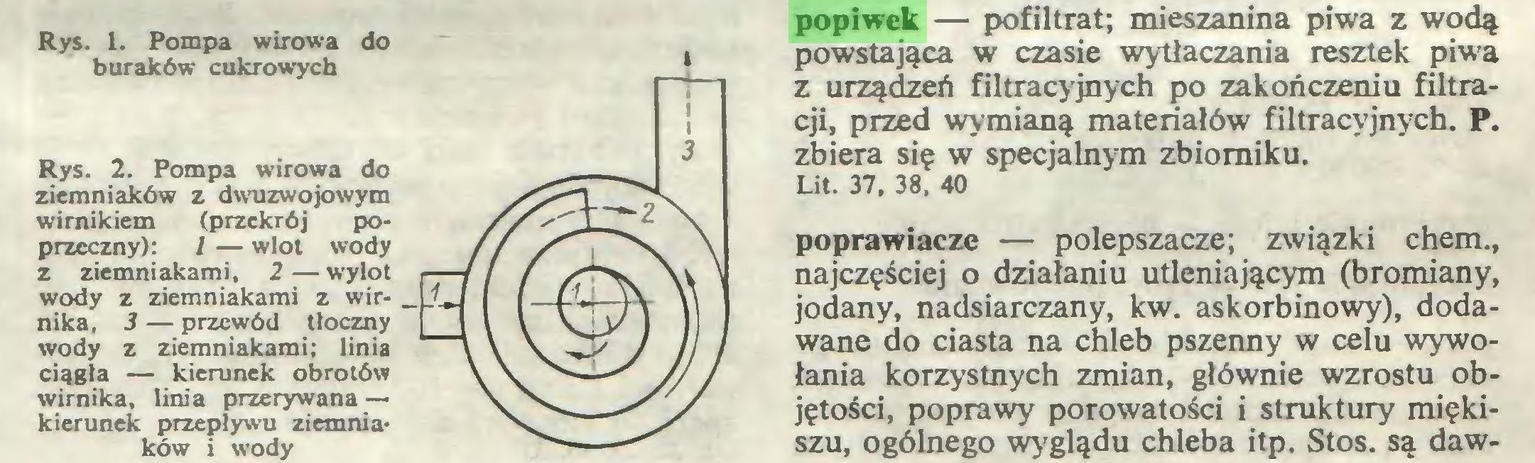 (...) Rys. 2. Pompa wirowa do ziemniaków z dwuzwojowym wirnikiem (przekrój poprzeczny): 1 — wlot wody z ziemniakami, 2—wylot wody z ziemniakami z wir- , nika, 3 — przewód tłoczny wody z ziemniakami; linia ciągła — kierunek obrotów wirnika, linia przerywana — kierunek przepływu ziemniaków i wody popiwek — pofiltrat; mieszanina piwa z wodą powstająca w czasie wytłaczania resztek piwa z urządzeń filtracyjnych po zakończeniu filtracji, przed wymianą materiałów filtracyjnych. P...