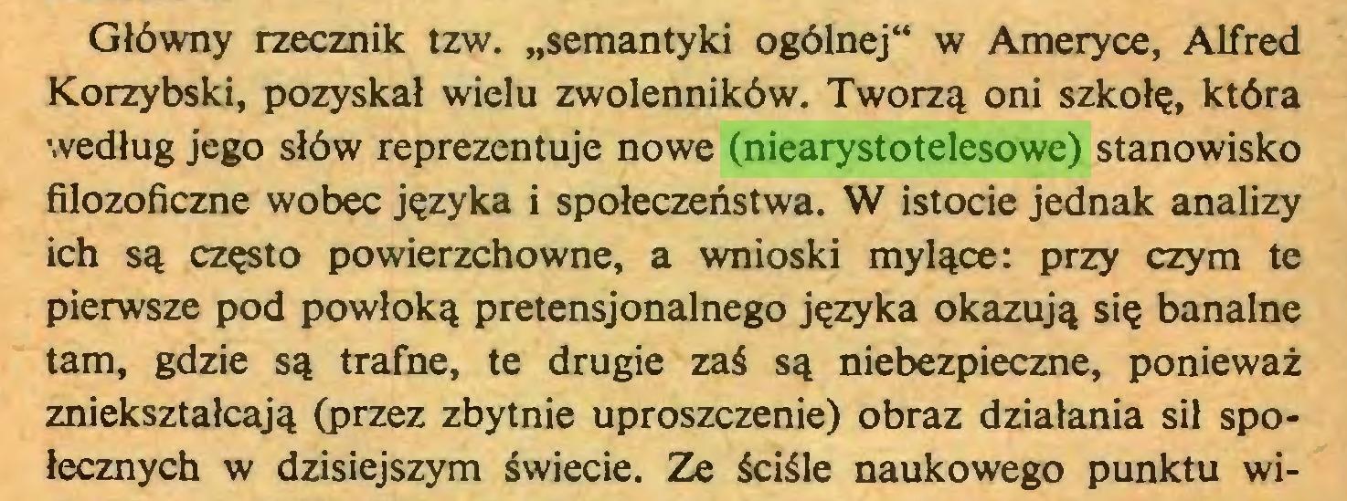 """(...) Główny rzecznik tzw. """"semantyki ogólnej"""" w Ameryce, Alfred Korzybski, pozyskał wielu zwolenników. Tworzą oni szkołę, która według jego słów reprezentuje nowe (niearystotelesowe) stanowisko filozoficzne wobec języka i społeczeństwa. W istocie jednak analizy ich są często powierzchowne, a wnioski mylące: przy czym te pierwsze pod powłoką pretensjonalnego języka okazują się banalne tam, gdzie są trafne, te drugie zaś są niebezpieczne, ponieważ zniekształcają (przez zbytnie uproszczenie) obraz działania sił społecznych w dzisiejszym świecie. Ze ściśle naukowego punktu wi..."""