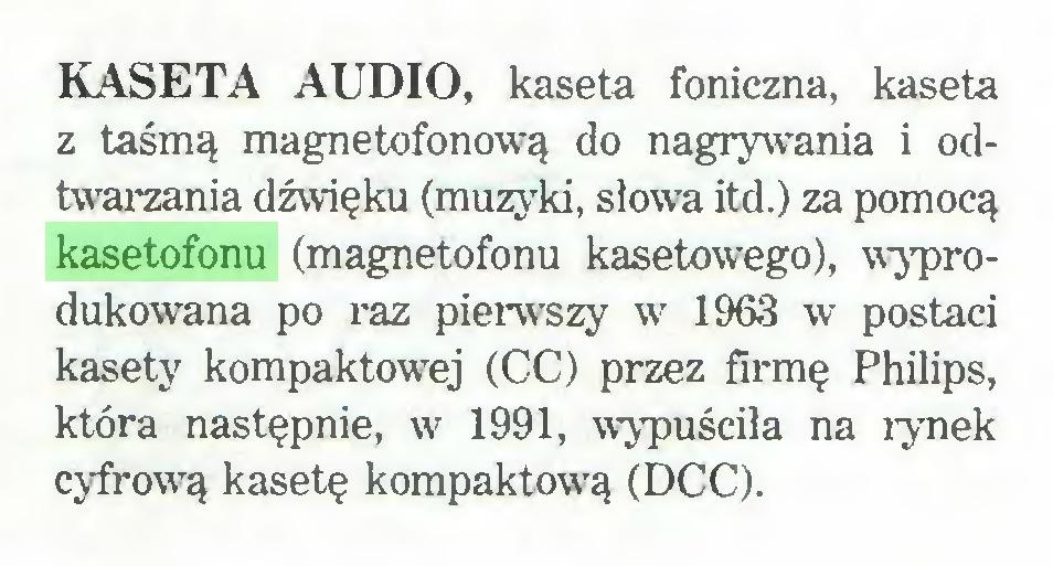 (...) KASETA AUDIO, kaseta foniczna, kaseta z taśmą magnetofonową do nagrywania i odtwarzania dźwięku (muzyki, słowa itd.) za pomocą kasetofonu (magnetofonu kasetowego), wyprodukowana po raz pierwszy w 1963 w postaci kasety kompaktowej (CC) przez firmę Philips, która następnie, w7 1991, wypuściła na rynek cyfrow7ą kasetę kompaktową (DCC)...