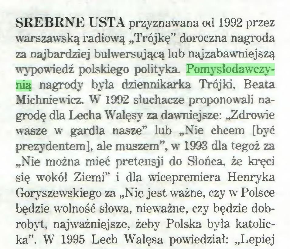 """(...) SREBRNE USTA przyznawana od 1992 przez wrarszawską radiową """"Trójkę"""" doroczna nagroda za najbardziej bulwersującą lub najzabawniejszą wypowiedź polskiego polityka. Pomysłodawczynią nagrody była dziennikarka Trójki, Beata Michniewicz. W 1992 słuchacze proponowali nagrodę dla Lecha Wałęsy za dawniejsze: """"Zdrowie wasze w gardła nasze"""" lub """"Nie chcem [być prezydentem], ale muszem"""", w 1993 dla tegoż za """"Nie można mieć pretensji do Słońca, że kręci się wokół Ziemi"""" i dla wicepremiera Henryka Goryszewskiego za """"Nie jest ważne, czy w Polsce będzie wolność słowa, nieważne, czy będzie dobrobyt, najważniejsze, żeby Polska była katolicka"""". W 1995 Lech Wałęsa powiedział: """"Lepiej..."""