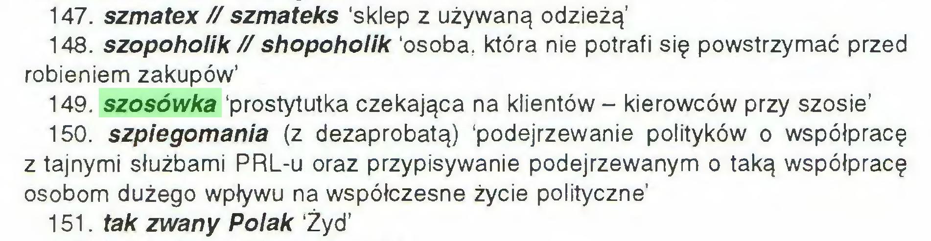 (...) 147. szmatex // szmateks 'sklep z używaną odzieżą' 148. szopoholik // shopohoiik 'osoba, która nie potrafi się powstrzymać przed robieniem zakupów' 149. szosówka 'prostytutka czekająca na klientów - kierowców przy szosie' 150. szpiegomania (z dezaprobatą) 'podejrzewanie polityków o współpracę z tajnymi służbami PRL-u oraz przypisywanie podejrzewanym o taką współpracę osobom dużego wpływu na współczesne życie polityczne' 151. tak zwany Polak Żyd'...