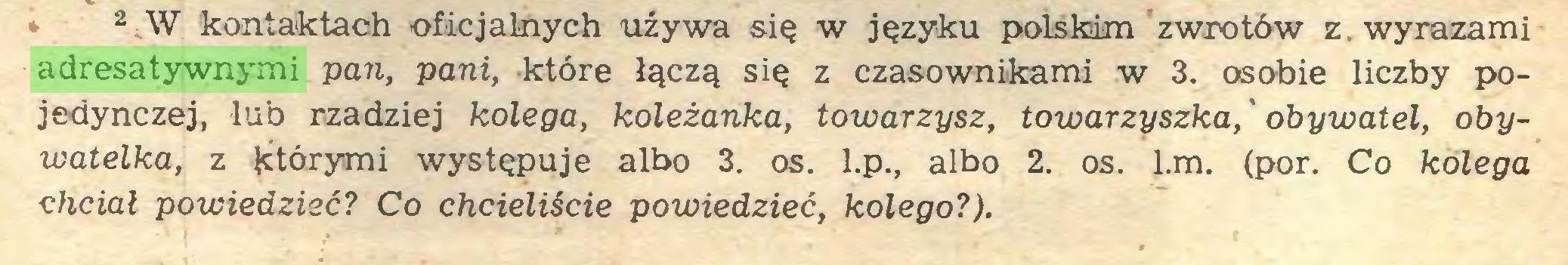 (...) 2 W kontaktach oficjalnych używa się w języku polskim zwrotów z. wyrazami adresatywnymi pan, pani, które łączą się z czasownikami w 3. osobie liczby pojedynczej, lub rzadziej kolega, koleżanka, towarzysz, towarzyszka,' obywatel, obywatelka, z którymi występuje albo 3. os. l.p., albo 2. os. l.m. (por. Co kolega chciał powiedzieć? Co chcieliście powiedzieć, kolego?)...