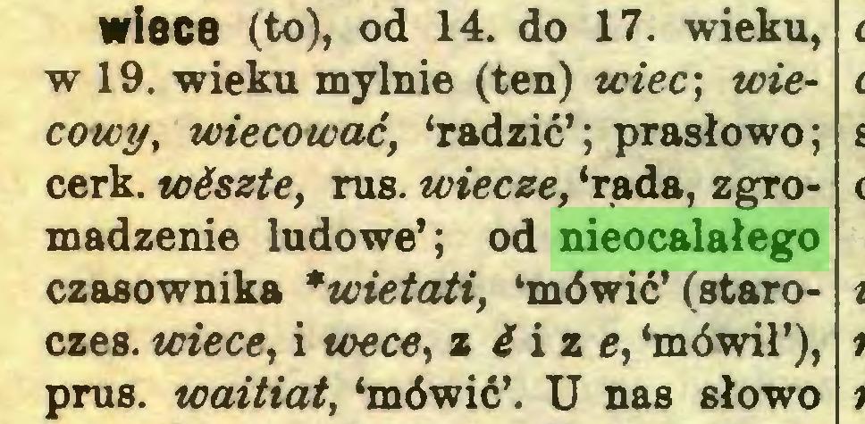 (...) wisce (to), od 14. do 17. wieku, w 19. wieku mylnie (ten) wiec\ wiecowy, wiecować, 'radzić'; prasłowo; cerk. wćszte, rus. wiecze, 'rada, zgromadzenie ludowe'; od nieocalałego czasownika *wietati, 'mówić' (staroczes. wiece, i toece, z 4 i z e, 'mówił'), prus. waitiat, 'mówić'. U nas słowo...