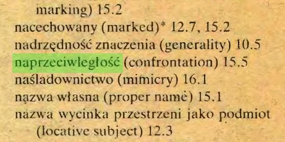 (...) marking) 15.2 nacechowany (marked)* 12.7, 15.2 nadrzędność znaczenia (generality) 10.5 naprzeciwległość (confrontation) 15.5 naśladownictwo (mimicry) 16.1 nazwa własna (proper name) 15.1 nazwa wycinka przestrzeni jako podmiot (locative subject) 12.3...