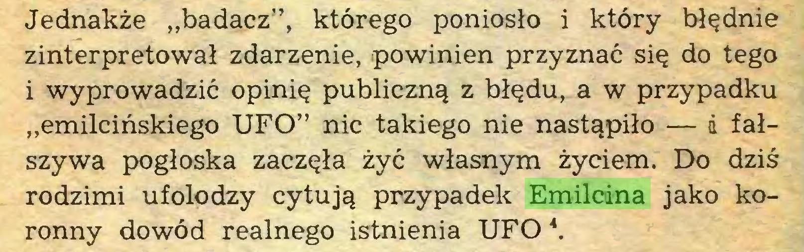"""(...) Jednakże """"badacz"""", którego poniosło i który błędnie zinterpretował zdarzenie, powinien przyznać się do tego i wyprowadzić opinię publiczną z błędu, a w przypadku """"emilcińskiego UFO"""" nic takiego nie nastąpiło — d fałszywa pogłoska zaczęła żyć własnym życiem. Do dziś rodzimi ufolodzy cytują przypadek Emilcina jako koronny dowód realnego istnienia UFO *..."""
