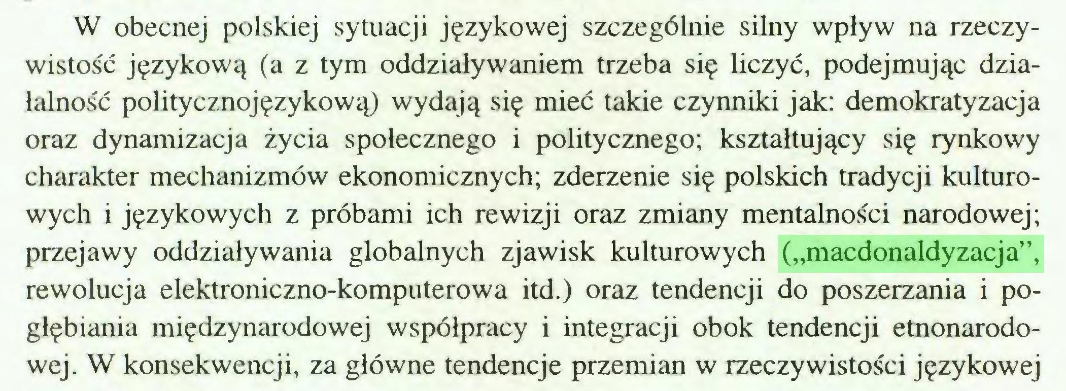 """(...) W obecnej polskiej sytuacji językowej szczególnie silny wpływ na rzeczywistość językową (a z tym oddziaływaniem trzeba się liczyć, podejmując działalność politycznojęzykową) wydają się mieć takie czynniki jak: demokratyzacja oraz dynamizacja życia społecznego i politycznego; kształtujący się rynkowy charakter mechanizmów ekonomicznych; zderzenie się polskich tradycji kulturowych i językowych z próbami ich rewizji oraz zmiany mentalności narodowej; przejawy oddziaływania globalnych zjawisk kulturowych (""""macdonaldyzacja"""", rewolucja elektroniczno-komputerowa itd.) oraz tendencji do poszerzania i pogłębiania międzynarodowej współpracy i integracji obok tendencji etnonarodowej. W konsekwencji, za główne tendencje przemian w rzeczywistości językowej..."""