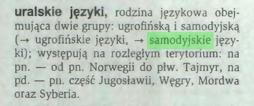 (...) uralskie języki, rodzina językowa obejmująca dwie grupy: ugrofińską i samodyjską (-+ ugrofińskie języki, -♦ samodyjskie języki); występują na rozległym terytorium: na pn. — od pn. Norwegii do płw. Tajmyr, na pd. — pn. część Jugosławii, Węgry, Mordwa oraz Syberia...