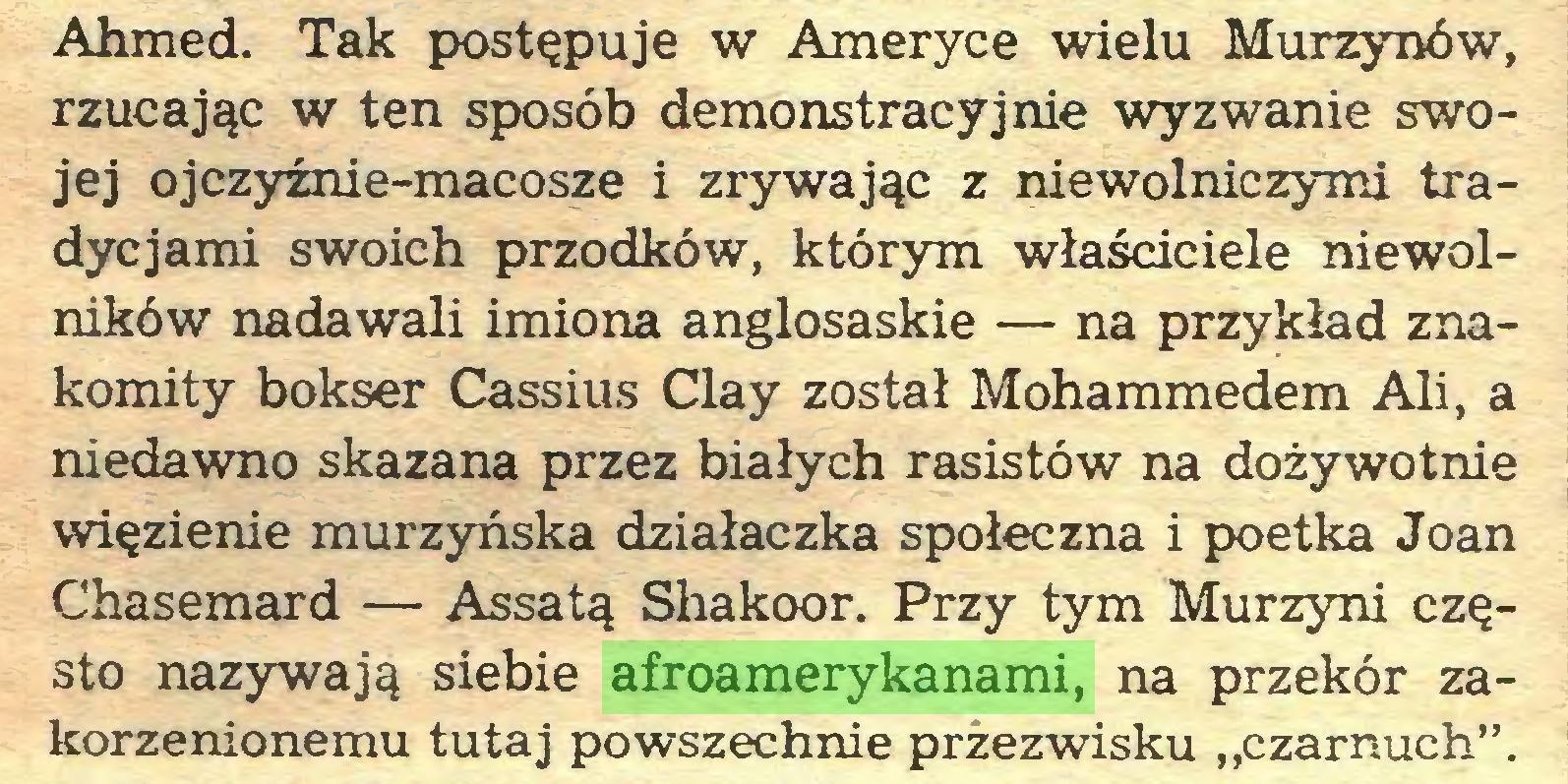 """(...) Ahmed. Tak postępuje w Ameryce wielu Murzynów, rzucając w ten sposób demonstracyjnie wyzwanie swojej ojczyźnie-macosze i zrywając z niewolniczymi tradycjami swoich przodków, którym właściciele niewolników nadawali imiona anglosaskie — na przykład znakomity bokser Cassius Clay został Mohammedem Ali, a niedawno skazana przez białych rasistów na dożywotnie więzienie murzyńska działaczka społeczna i poetka Joan Chasemard — Assatą Shakoor. Przy tym Murzyni często nazywają siebie afroamerykanami, na przekór zakorzenionemu tutaj powszechnie przezwisku """"czarnuch""""..."""