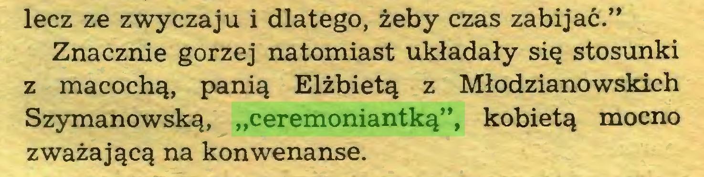 """(...) lecz ze zwyczaju i dlatego, żeby czas zabijać."""" Znacznie gorzej natomiast układały się stosunki z macochą, panią Elżbietą z Młodzianowskich Szymanowską, """"ceremoniantką"""", kobietą mocno zważającą na konwenanse..."""
