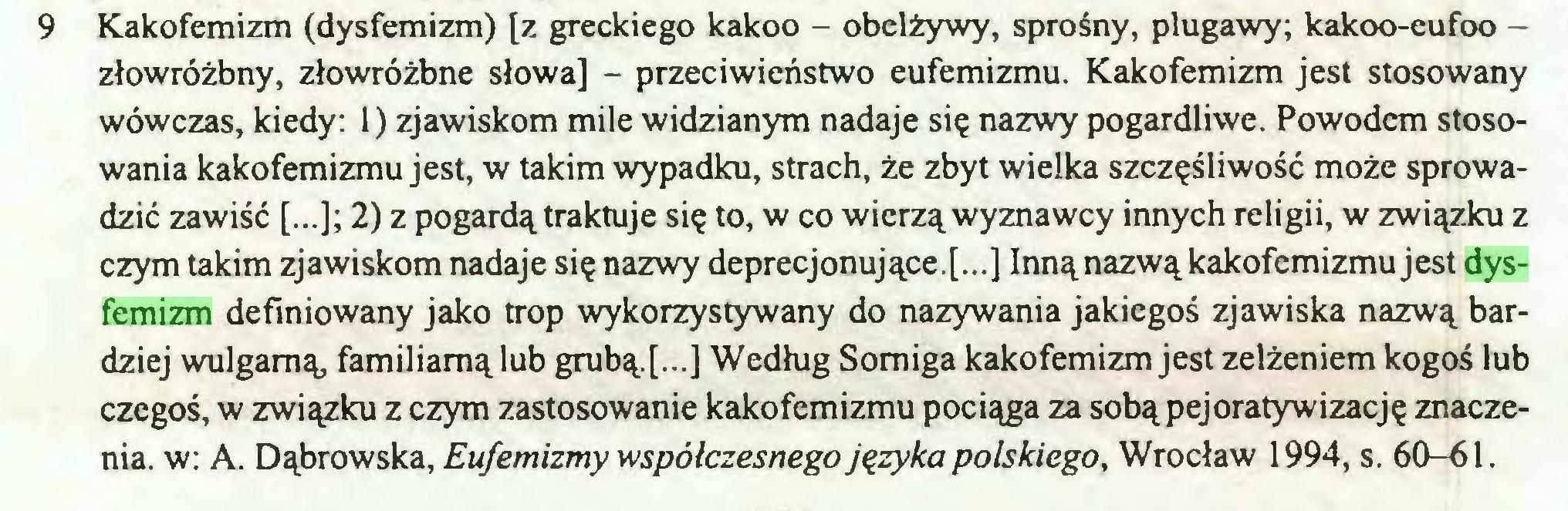 (...) 9 Kakofemizm (dysfemizm) [z greckiego kakoo - obelżywy, sprośny, plugawy; kakoo-eufoo złowróżbny, złowróżbne słowa] - przeciwieństwo eufemizmu. Kakofemizm jest stosowany wówczas, kiedy: 1) zjawiskom mile widzianym nadaje się nazwy pogardliwe. Powodem stosowania kakofemizmu jest, w takim wypadku, strach, że zbyt wielka szczęśliwość może sprowadzić zawiść [...]; 2) z pogardą traktuje się to, w co wierzą wyznawcy innych religii, w związku z czym takim zjawiskom nadaje się nazwy deprecjonujące.[...] Innąnazwą kakofemizmu jest dysfemizm definiowany jako trop wykorzystywany do nazywania jakiegoś zjawiska nazwą bardziej wulgarną, familiarną lub grubą.f..] Według Somiga kakofemizm jest zelżeniem kogoś lub czegoś, w związku z czym zastosowanie kakofemizmu pociąga za sobąpejoratywizację znaczenia. w: A. Dąbrowska, Eufemizmy współczesnego języka polskiego, Wrocław 1994, s. 60-61...