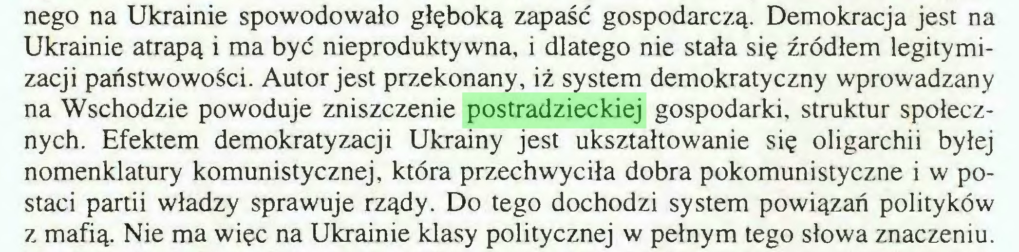 (...) nego na Ukrainie spowodowało głęboką zapaść gospodarczą. Demokracja jest na Ukrainie atrapą i ma być nieproduktywna, i dlatego nie stała się źródłem legitymizacji państwowości. Autor jest przekonany, iż system demokratyczny wprowadzany na Wschodzie powoduje zniszczenie postradzieckiej gospodarki, struktur społecznych. Efektem demokratyzacji Ukrainy jest ukształtowanie się oligarchii byłej nomenklatury komunistycznej, która przechwyciła dobra pokomunistyczne i w postaci partii władzy sprawuje rządy. Do tego dochodzi system powiązań polityków z mafią. Nie ma więc na Ukrainie klasy politycznej w pełnym tego słowa znaczeniu...