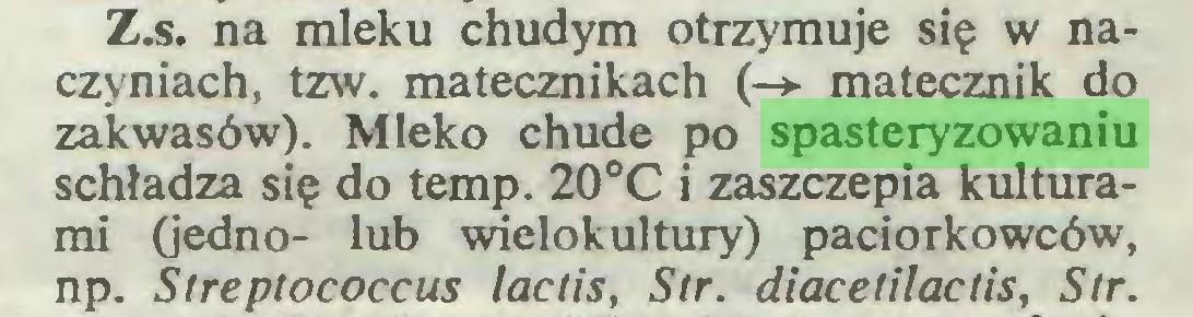 (...) Z.s. na mleku chudym otrzymuje się w naczyniach, tzw. matecznikach (-> matecznik do zakwasów). Mleko chude po spasteryzowaniu schładza się do temp. 20°C i zaszczepia kulturami (jedno- lub wielokultury) paciorkowców, np. Streptococcus lactis, Str. diacetilactis, Sir...