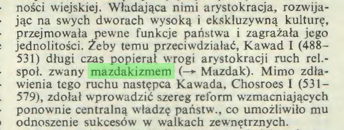 (...) ności wiejskiej. Władająca nimi arystokracja, rozwijając na swych dworach wysoką i ekskluzywną kulturę, przejmowała pewne funkcje państwa i zagrażała jego jednolitości. Żeby temu przeciwdziałać, Kawad I (488531) długi czas popierał wrogi arystokracji ruch rel.społ. zwany mazdakizmem (—► Mazdak). Mimo zdławienia tego ruchu następca Kawada, Chosroes I (531— 579), zdołał wprowadzić szereg reform wzmacniających ponownie centralną władzę państw., co umożliwiło mu odnoszenie sukcesów w walkach zewnętrznych...