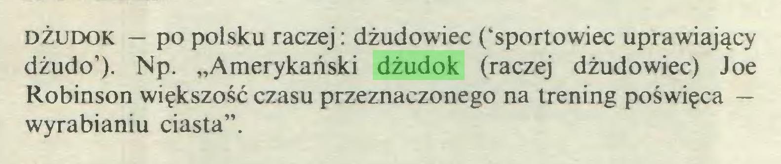 """(...) dżudok — po polsku raczej: dżudowiec ('sportowiec uprawiający dżudo'). Np. """"Amerykański dżudok (raczej dżudowiec) Joe Robinson większość czasu przeznaczonego na trening poświęca — wyrabianiu ciasta""""..."""