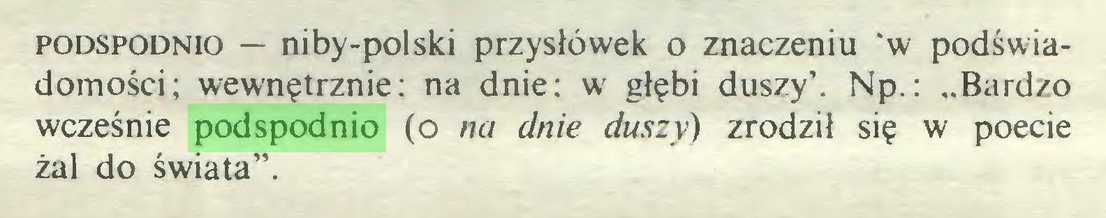 """(...) podspodnio — niby-polski przysłówek o znaczeniu 'w podświadomości; wewnętrznie: na dnie: w głębi duszy'. Np.: """"Bardzo wcześnie podspodnio (o na dnie duszy) zrodził się w poecie żal do świata""""..."""