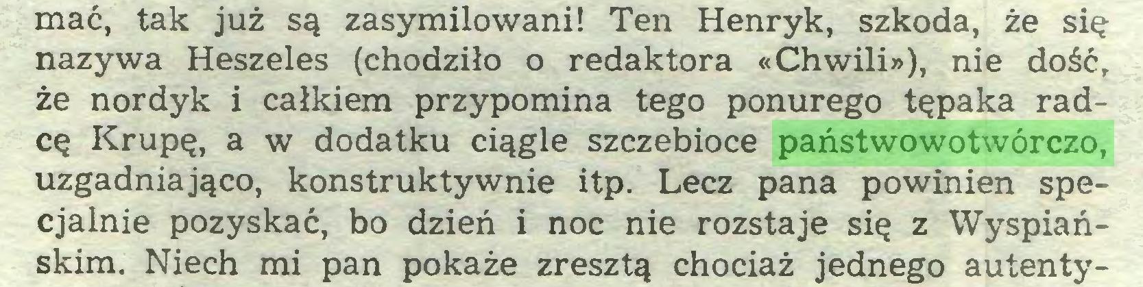 (...) mać, tak już są zasymilowani! Ten Henryk, szkoda, że się nazywa Heszeles (chodziło o redaktora «Chwili»), nie dość, że nordyk i całkiem przypomina tego ponurego tępaka radcę Krupę, a w dodatku ciągle szczebioce państwowotwórczo, uzgadniająco, konstruktywnie itp. Lecz pana powinien specjalnie pozyskać, bo dzień i noc nie rozstaje się z Wyspiańskim. Niech mi pan pokaże zresztą chociaż jednego autenty...