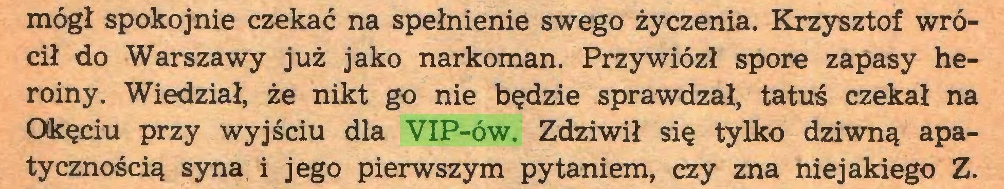 (...) mógł spokojnie czekać na spełnienie swego życzenia. Krzysztof wrócił do Warszawy już jako narkoman. Przywiózł spore zapasy heroiny. Wiedział, że nikt go nie będzie sprawdzał, tatuś czekał na Okęciu przy wyjściu dla VIP-ów. Zdziwił się tylko dziwną apatycznością syna i jego pierwszym pytaniem, czy zna niejakiego Z...