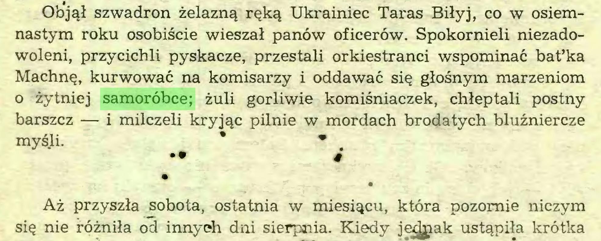 (...) Objął szwadron żelazną ręką Ukrainiec Taras Biłyj, co w osiemnastym roku osobiście wieszał panów oficerów. Spokornieli niezadowoleni, przycichli pyskacze, przestali orkiestranci wspominać batfka Machnę, kurwować na komisarzy i oddawać się głośnym marzeniom 0 żytniej samoróbce; żuli gorliwie komiśniaczek, chłeptali postny barszcz — i milczeli kryjąc pilnie w mordach brodatych bluźniercze myśli. * • •• # • Aż przyszła sobota, ostatnia w miesiącu, która pozornie niczym się nie różniła od innych dni sierpnia. Kiedy je^pak ustąpiła krótka...