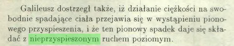(...) Galileusz dostrzegł także, iż działanie ciężkości na swobodnie spadające ciała przejawia się w wystąpieniu pionowego przyspieszenia, i że ten pionowy spadek daje się składać z nieprzyspieszonym ruchem poziomym...