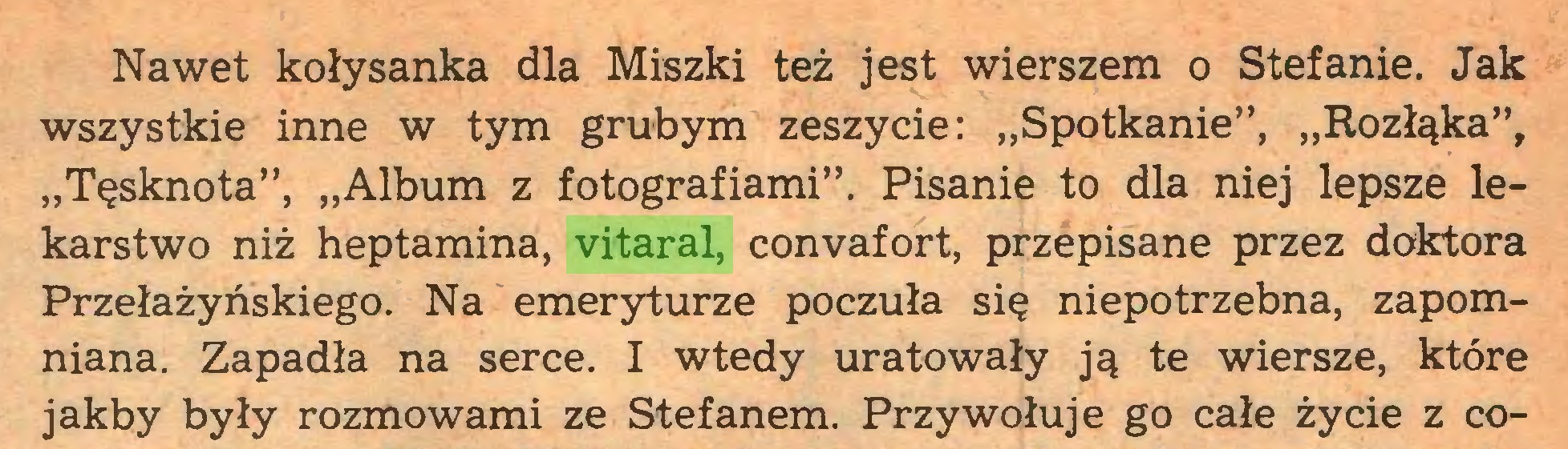 """(...) Nawet kołysanka dla Miszki też jest wierszem o Stefanie. Jak wszystkie inne w tym grubym zeszycie: """"Spotkanie"""", """"Rozłąka"""", """"Tęsknota"""", """"Album z fotografiami"""". Pisanie to dla niej lepsze lekarstwo niż heptamina, vitaral, convafort, przepisane przez doktora Przełazyńskiego. Na emeryturze poczuła się niepotrzebna, zapomniana. Zapadła na serce. I wtedy uratowały ją te wiersze, które jakby były rozmowami ze Stefanem. Przywołuje go całe życie z co..."""