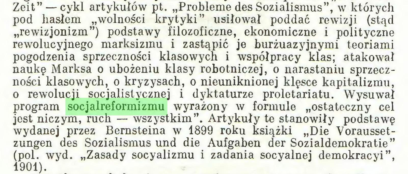 """(...) Zeit"""" — cykl artykułów pt. """"Probleme des Sozialismus"""", w których pod hasłem """"wolności krytyki"""" usiłował poddać rewizji (stąd """"rewizjonizm"""") podstawy filozoficzne, ekonomiczne i polityczne rewolucyjnego marksizmu i zastąpić je burżuazyjnymi teoriami pogodzenia sprzeczności klasowych i współpracy klas; atakował naukę Marksa o ubożeniu klasy robotniczej, o narastaniu sprzeczności klasowych, o kryzysach, o nieuniknionej klęsce kapitalizmu, o rewolucji socjalistycznej i dyktaturze proletariatu. Wysuwał program socjalreformizmu wyrażony w formule """"ostateczny cel jest niczym, ruch — wszystkim"""". Artykuły te stanowiły podstawę wydanej przez Bernsteina w 1899 roku książki """"Die Voraussetzungen des Sozialismus und die Aufgaben der Sozialdemokratie"""" (pol. wyd. """"Zasady socyalizmu i zadania socyalnej demokracyi"""", 1901)..."""