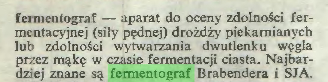 (...) fermentograf — aparat do oceny zdolności fermentacyjnej (siły pędnej) drożdży piekamianych lub zdolności wytwarzania dwutlenku węgla przez mąkę w czasie fermentacji ciasta. Najbardziej znane są fermentograf Brabendera i SJA...
