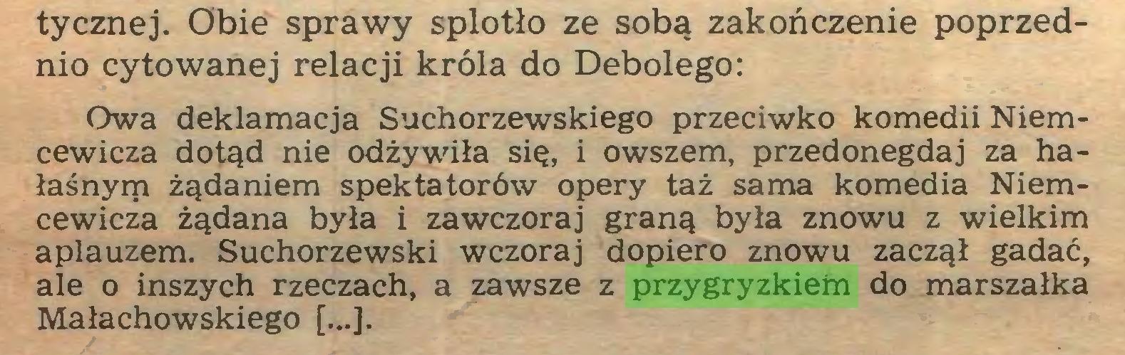 (...) tycznej. Obie sprawy splotło ze sobą zakończenie poprzednio cytowanej relacji króla do Debolego: Owa deklamacja Suchorzewskiego przeciwko komedii Niemcewicza dotąd nie odżywiła się, i owszem, przedonegdaj za hałaśnym żądaniem spektatorów opery taż sama komedia Niemcewicza żądana była i zawczoraj graną była znowu z wielkim aplauzem. Suchorzewski wczoraj dopiero znowu zaczął gadać, ale o inszych rzeczach, a zawsze z przygryzkiem do marszałka Małachowskiego [...]...
