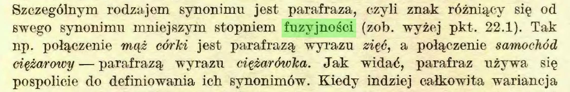 (...) Szczególnym rodzajem synonimu jest parafraza, czyli znak różniący się od swego synonimu mniejszym stopniem fuzyjności (zob. wyżej pkt. 22.1). Tak np. połączenie mąż córki jest parafrazą wyrazu zięć, a połączenie samochód ciężarowy — parafrazą wyrazu ciężarówka. Jak widać, parafraz używa się pospolicie do definiowania ich synonimów. Kiedy indziej całkowita wariancja...