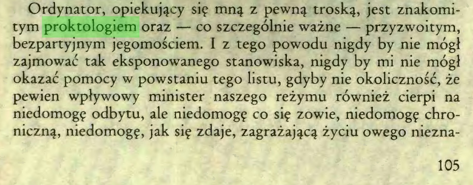 (...) Ordynator, opiekujący się mną z pewną troską, jest znakomitym proktologiem oraz — co szczególnie ważne — przyzwoitym, bezpartyjnym jegomościem. I z tego powodu nigdy by nie mógł zajmować tak eksponowanego stanowiska, nigdy by mi nie mógł okazać pomocy w powstaniu tego listu, gdyby nie okoliczność, że pewien wpływowy minister naszego reżymu również cierpi na niedomogę odbytu, ale niedomogę co się zowie, niedomogę chroniczną, niedomogę, jak się zdaje, zagrażającą życiu owego niezna105...