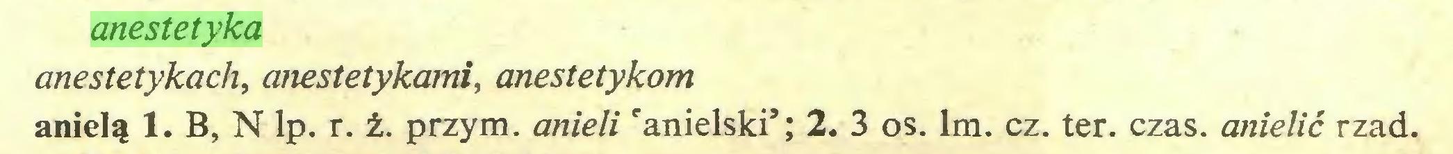 (...) anestetyka anestetykach, ałiestetykami, anestetykom anielą 1. B, N lp. r. ż. przym. anieli 'anielski'; 2. 3 os. lm. cz. ter. czas. anielić rząd...