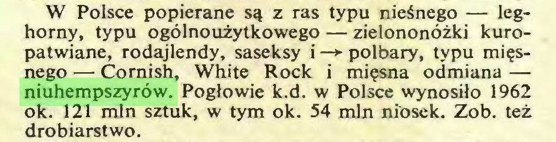 (...) W Polsce popierane są z ras typu nieśnego — leghorny, typu ogólnoużytkowego — zielononóżki kuropatwiane, rodajlendy, saseksy i —*• polbary, typu mięsnego — Cornish, White Rock i mięsna odmiana — niuhempszyrów. Pogłowie k.d. w Polsce wynosiło 1962 ok. 121 min sztuk, w tym ok. 54 min niosek. Zob. też drobiarstwo...
