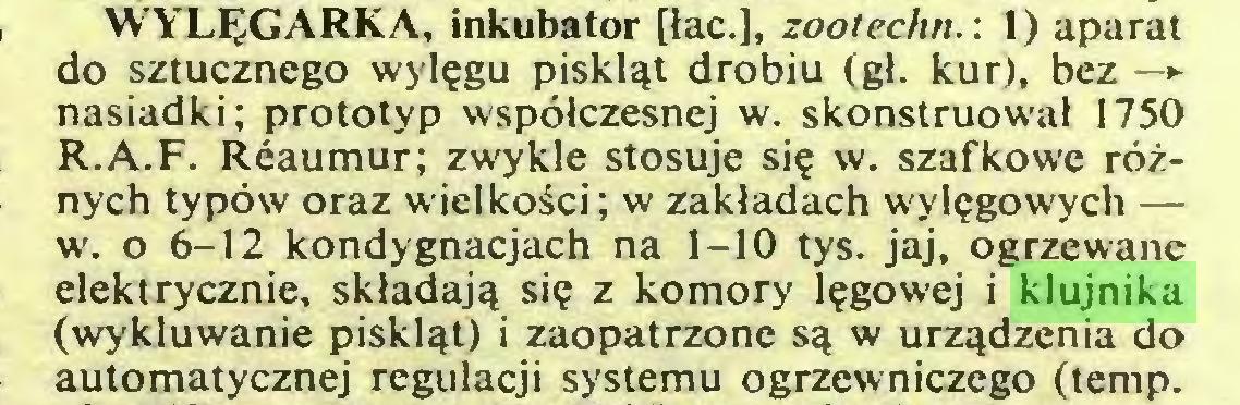 (...) WYLEGARKA, inkubator [tac.], zootechn.: 1) aparat do sztucznego wylegu piskl^t drobiu (gt. kur), bez — nasiadki; prototyp wspölczesnej w. skonstruowat 1750 R.A.F. Reaumur; zwykle stosuje sie w. szafkowe röznych typöw oraz wielkoäci; w zaktadach wylegowych — w. o 6-12 kondygnacjach na 1-10 tys. jaj, ogrzewanc elektrycznie, skladajq sie z komory Iegowej i klujnika (wykluwanie pisklqt) i zaopatrzone s^ w urzqdzenia do automatycznej regulacji systemu ogrzewniczego (temp...