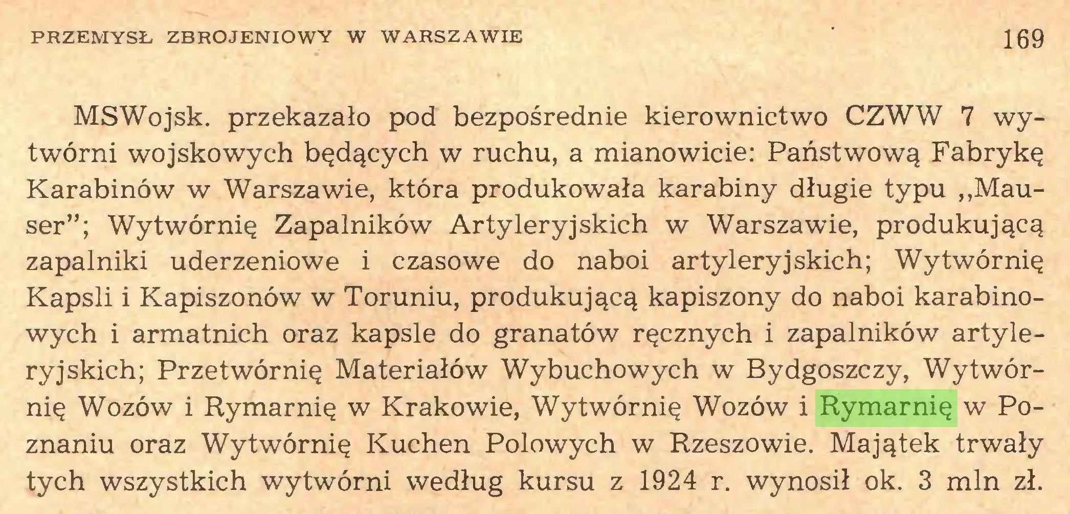"""(...) PRZEMYSŁ ZBROJENIOWY W WARSZAWIE 169 MS Wojsk, przekazało pod bezpośrednie kierownictwo CZWW 7 wytwórni wojskowych będących w ruchu, a mianowicie: Państwową Fabrykę Karabinów w Warszawie, która produkowała karabiny długie typu ,,Mauser""""; Wytwórnię Zapalników Artyleryjskich w Warszawie, produkującą zapalniki uderzeniowe i czasowe do naboi artyleryjskich; Wytwórnię Kapsli i Kapiszonów w Toruniu, produkującą kapiszony do naboi karabinowych i armatnich oraz kapsle do granatów ręcznych i zapalników artyleryjskich; Przetwórnię Materiałów Wybuchowych w Bydgoszczy, Wytwórnię Wozów i Rymarnię w Krakowie, Wytwórnię Wozów i Rymarnię w Poznaniu oraz Wytwórnię Kuchen Polowych w Rzeszowie. Majątek trwały tych wszystkich wytwórni według kursu z 1924 r. wynosił ok. 3 min zł..."""