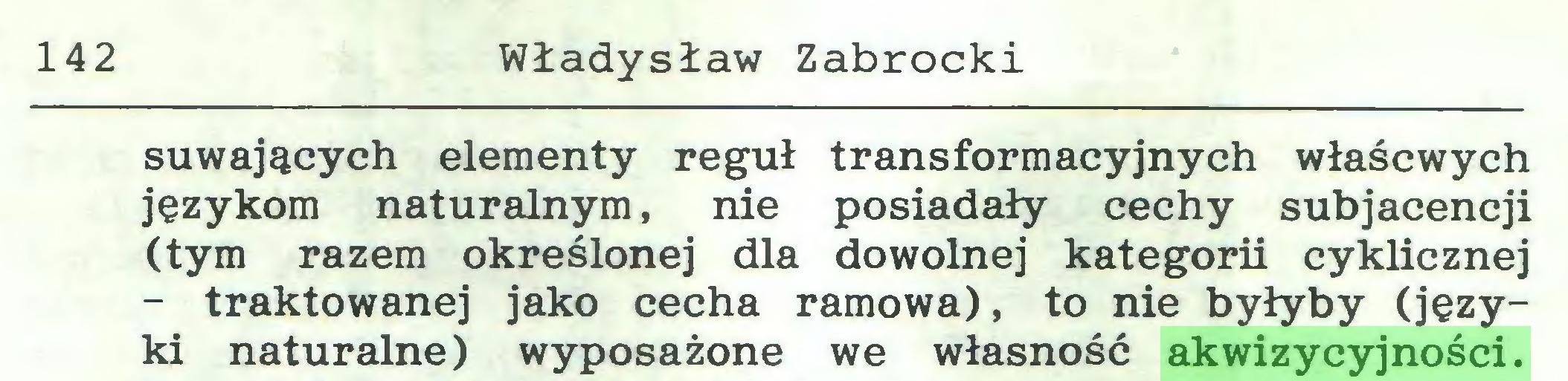 (...) 142 Władysław Zabrocki suwających elementy reguł transformacyjnych właścwych językom naturalnym, nie posiadały cechy subjacencji (tym razem określonej dla dowolnej kategorii cyklicznej - traktowanej jako cecha ramowa), to nie byłyby (języki naturalne) wyposażone we własność akwizycyjności...