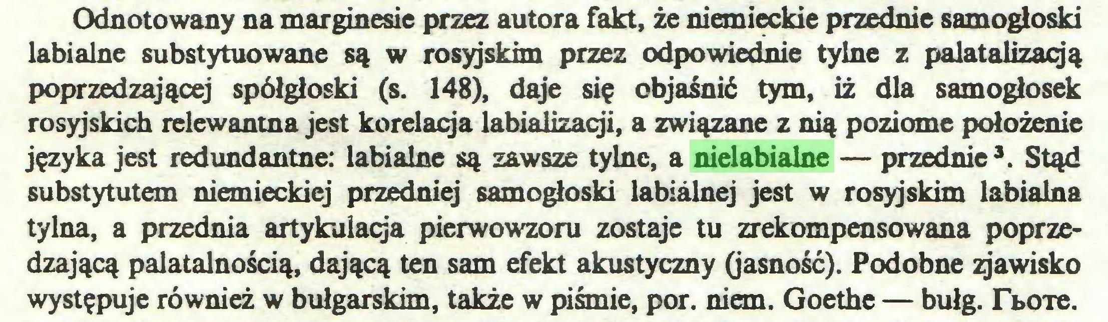 (...) Odnotowany na marginesie przez autora fakt, że niemieckie przednie samogłoski labialne substytuowane są w rosyjskim przez odpowiednie tylne z palatalizacją poprzedzającej spółgłoski (s. 148), daje się objaśnić tym, iż dla samogłosek rosyjskich relewantna jest korelacja labializacji, a związane z nią poziome położenie języka jest redundantne: labialne są zawsze tylne, a nielabialne — przednie3. Stąd substytutem niemieckiej przedniej samogłoski labiálnej jest w rosyjskim labialna tylna, a przednia artykulacja pierwowzoru zostaje tu zrekompensowana poprzedzającą palatalnością, dającą ten sam efekt akustyczny (jasność). Podobne gawisko występuje również w bułgarskim, także w piśmie, por. niem. Goethe — bułg. Tboxe...