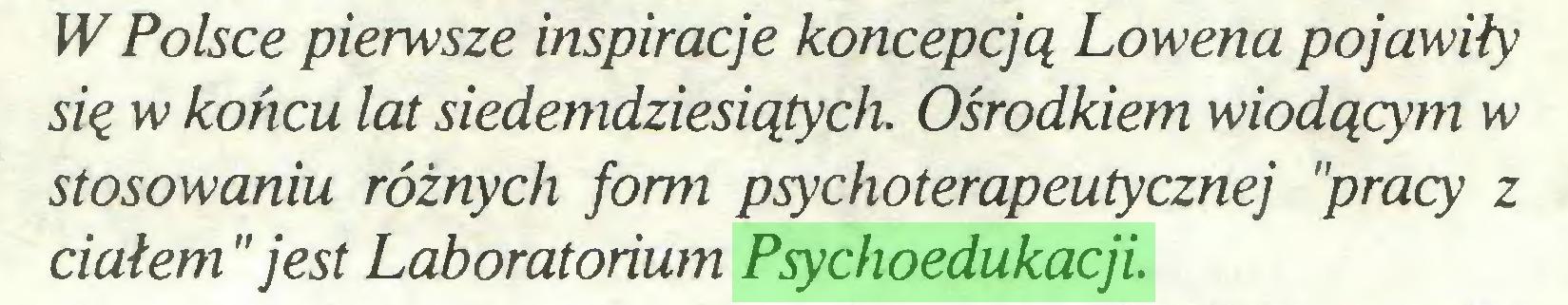 """(...) W Polsce pierwsze inspiracje koncepcją Lowena pojawiły się w końcu lat siedemdziesiątych. Ośrodkiem wiodącym w stosowaniu różnych form psychoterapeutycznej """"pracy z ciałem """"jest Laboratorium Psychoedukacji..."""