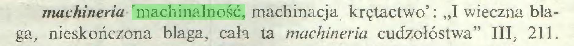"""(...) machineria 'machinalność, machinacja krętactwo': """"I wieczna blaga, nieskończona blaga, cała ta machineria cudzołóstwa"""" III, 211..."""
