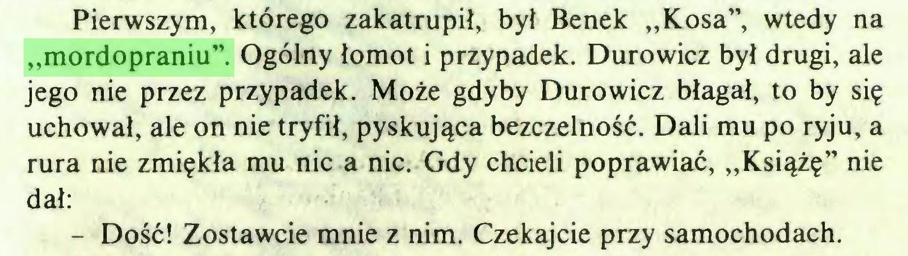 """(...) Pierwszym, którego zakatrupił, był Benek """"Kosa"""", wtedy na """"mordopraniu"""". Ogólny łomot i przypadek. Durowicz był drugi, ale jego nie przez przypadek. Może gdyby Durowicz błagał, to by się uchował, ale on nie tryfił, pyskująca bezczelność. Dali mu po ryju, a rura nie zmiękła mu nic a nic. Gdy chcieli poprawiać, """"Książę"""" nie dał: - Dość! Zostawcie mnie z nim. Czekajcie przy samochodach..."""