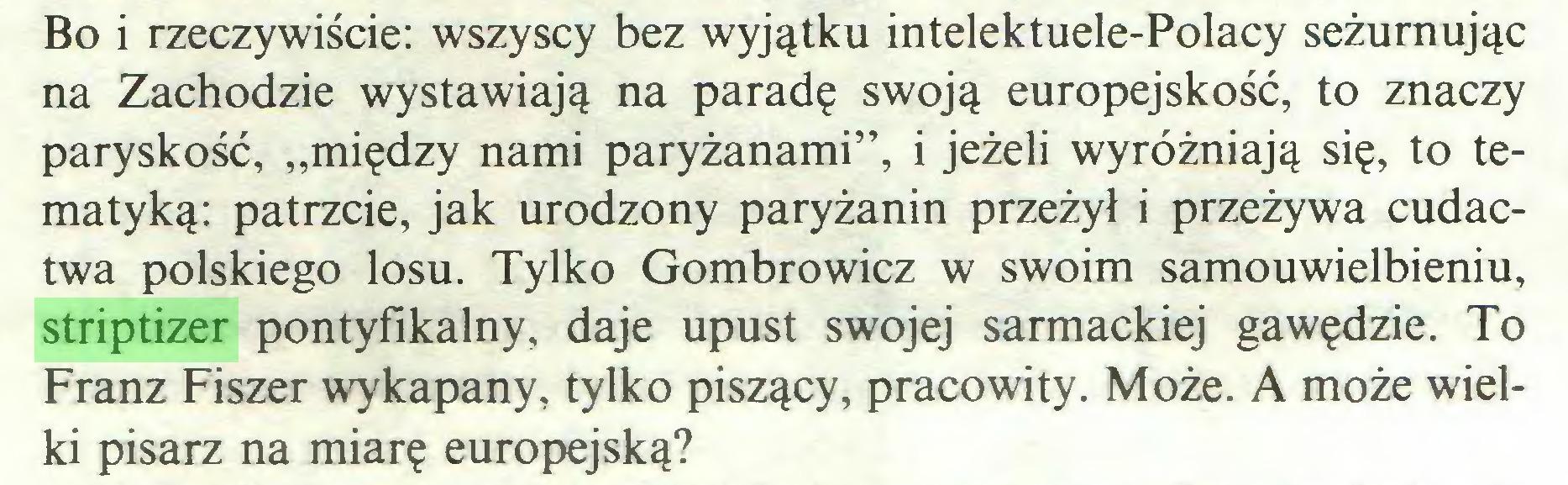 """(...) Bo i rzeczywiście: wszyscy bez wyjątku intelektuele-Polacy seżurnując na Zachodzie wystawiają na paradę swoją europejskość, to znaczy paryskość, """"między nami paryżanami"""", i jeżeli wyróżniają się, to tematyką: patrzcie, jak urodzony paryżanin przeżył i przeżywa cudactwa polskiego losu. Tylko Gombrowicz w swoim samouwielbieniu, striptizer pontyfikalny, daje upust swojej sarmackiej gawędzie. To Franz Fiszer wykapany, tylko piszący, pracowity. Może. A może wielki pisarz na miarę europejską?..."""