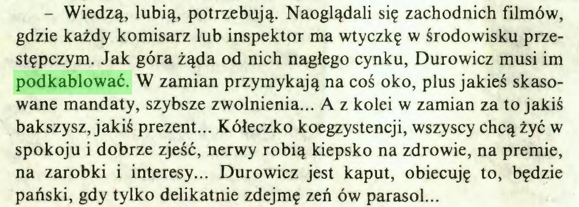 (...) - Wiedzą, lubią, potrzebują. Naoglądali się zachodnich filmów, gdzie każdy komisarz lub inspektor ma wtyczkę w środowisku przestępczym. Jak góra żąda od nich nagłego cynku, Durowicz musi im podkablować. W zamian przymykają na coś oko, plus jakieś skasowane mandaty, szybsze zwolnienia... A z kolei w zamian za to jakiś bakszysz, jakiś prezent... Kółeczko koegzystencji, wszyscy chcą żyć w spokoju i dobrze zjeść, nerwy robią kiepsko na zdrowie, na premie, na zarobki i interesy... Durowicz jest kaput, obiecuję to, będzie pański, gdy tylko delikatnie zdejmę zeń ów parasol...